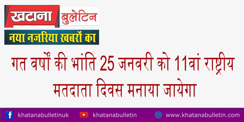 गत वर्षों की भांति 25 जनवरी को 11वां राष्ट्रीय मतदाता दिवस मनाया जायेगा