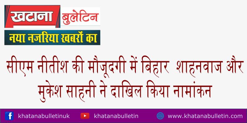 सीएम नीतीश की मौजूदगी में बिहार  शाहनवाज और मुकेश साहनी ने दाखिल किया नामांकन